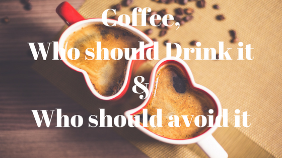 Coffee, Who should Drink it &  Who should avoid it